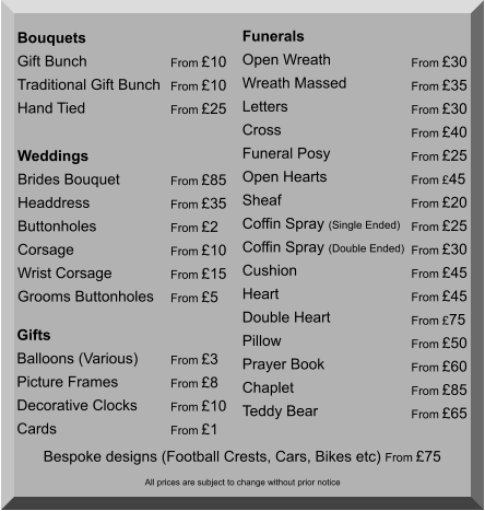 Bouquets Gift Bunch Traditional Gift Bunch Hand Tied  From £10 From £10 From £25 Weddings Brides Bouquet Headdress Buttonholes Corsage Wrist Corsage Grooms Buttonholes  From £85 From £35 From £2 From £10 From £15 From £5  Funerals Open Wreath Wreath Massed Letters Cross Funeral Posy Open Hearts Sheaf Coffin Spray (Single Ended) Coffin Spray (Double Ended) Cushion Heart Double Heart Pillow Prayer Book Chaplet Teddy Bear From £30 From £35 From £30 From £40 From £25 From £45 From £20 From £25 From £30 From £45 From £45 From £75 From £50 From £60 From £85 From £65      Bespoke designs (Football Crests, Cars, Bikes etc) From £75  Gifts Balloons (Various) Picture Frames Decorative Clocks Cards  From £3 From £8 From £10 From £1 All prices are subject to change without prior notice